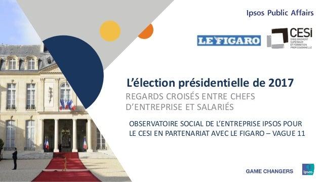 1 L'élection présidentielle de 2017 REGARDS CROISÉS ENTRE CHEFS D'ENTREPRISE ET SALARIÉS OBSERVATOIRE SOCIAL DE L'ENTREPRI...