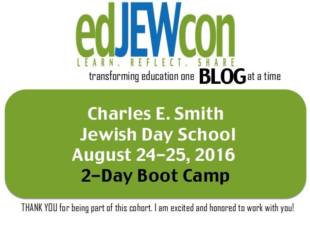 Charles E. Smith Jewish Day School August 24-25, 2016 2-Day Boot Camp transforming education one BLOGat a time THANK YOU f...