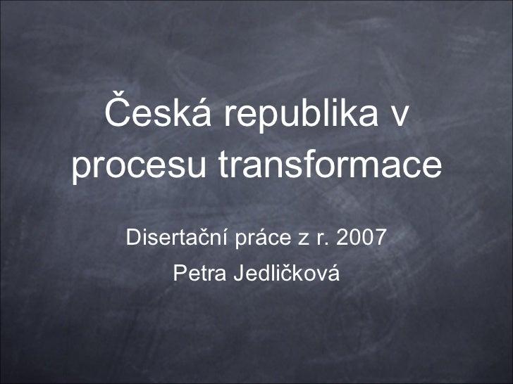 Česká republika v procesu transformace Disertační práce z r. 2007 Petra Jedličková
