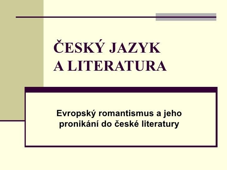 ČESKÝ JAZYK A LITERATURA Evropský romantismus a jeho pronikání do české literatury
