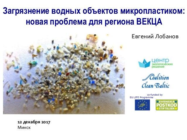 Загрязнение водных объектов микропластиком: новая проблема для региона ВЕКЦА Евгений Лобанов co-funded by EU LIFE Programm...