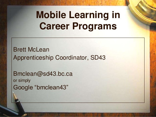 """Mobile Learning in Career Programs Brett McLean Apprenticeship Coordinator, SD43 Bmclean@sd43.bc.ca or simply Google """"bmcl..."""