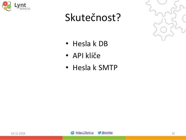 https://lynt.cz @smitka Skutečnost? • Hesla k DB • API klíče • Hesla k SMTP 03.11.2018 10