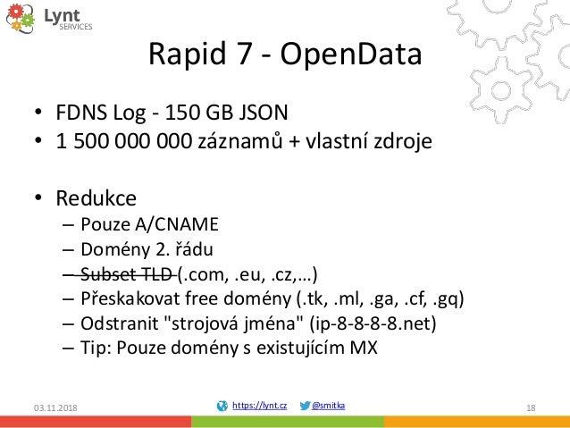 https://lynt.cz @smitka Rapid 7 - OpenData • FDNS Log - 150 GB JSON • 1 500 000 000 záznamů + vlastní zdroje • Redukce – P...