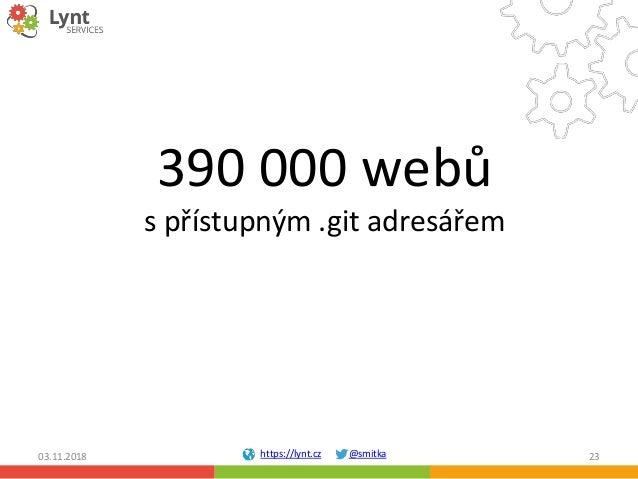 https://lynt.cz @smitka 390 000 webů s přístupným .git adresářem 03.11.2018 23