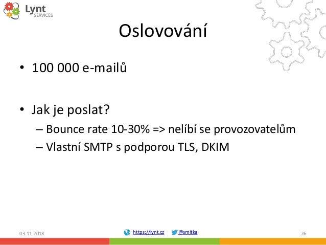 https://lynt.cz @smitka Oslovování • 100 000 e-mailů • Jak je poslat? – Bounce rate 10-30% => nelíbí se provozovatelům – V...