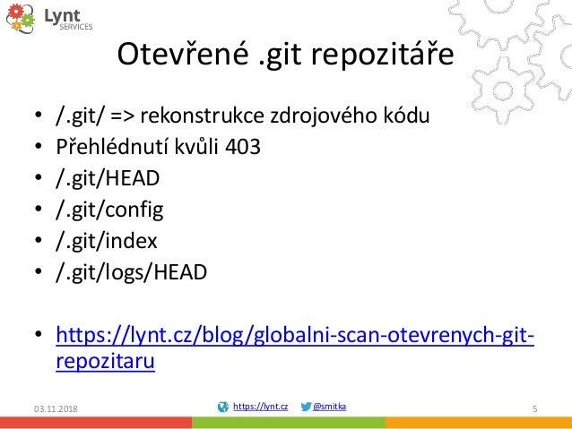 https://lynt.cz @smitka Otevřené .git repozitáře • /.git/ => rekonstrukce zdrojového kódu • Přehlédnutí kvůli 403 • /.git/...