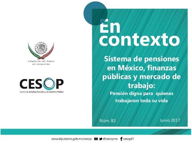 Junio 2017 Sistema de pensiones en México, finanzas públicas y mercado de trabajo: Pensión digna para quienes trabajaron t...