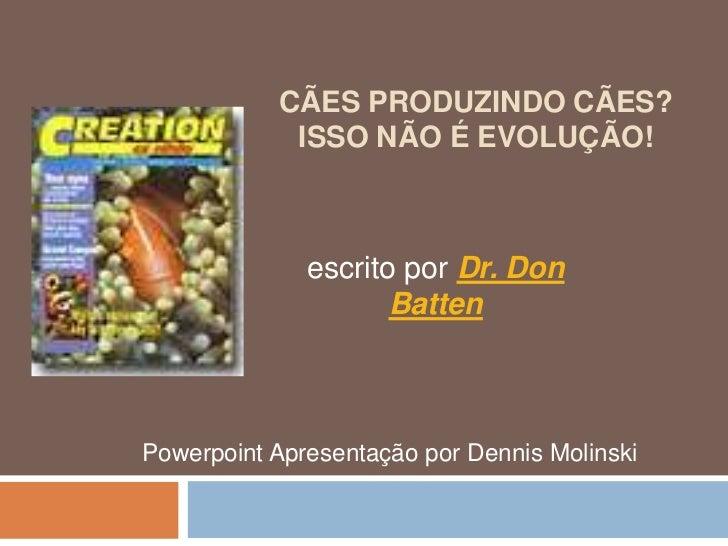 CÃES PRODUZINDO CÃES?            ISSO NÃO É EVOLUÇÃO!              escrito por Dr. Don                     BattenPowerpoin...