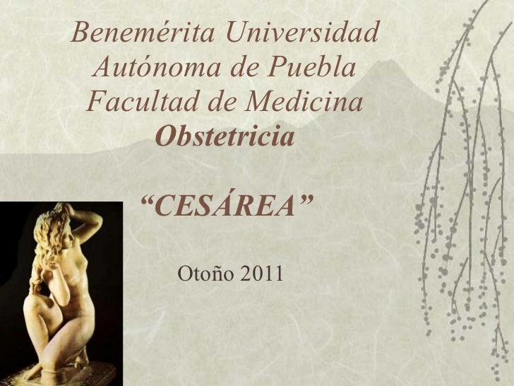 """Benemérita Universidad Autónoma de Puebla Facultad de Medicina Obstetricia """"CESÁREA"""" Otoño 2011"""