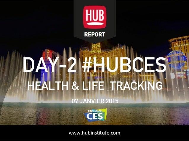 HUBinstitute.com DAY-2 #HUBCES HEALTH & LIFE TRACKING 07 JANVIER 2015 www.hubinsttute.com