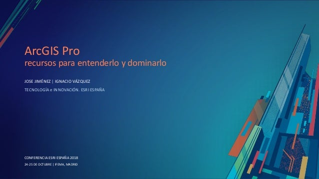 CONFERENCIA ESRI ESPAÑA 2018 CONFERENCIA ESRI ESPAÑA 2018 24-25 DE OCTUBRE | IFEMA, MADRID ArcGIS Pro recursos para entend...