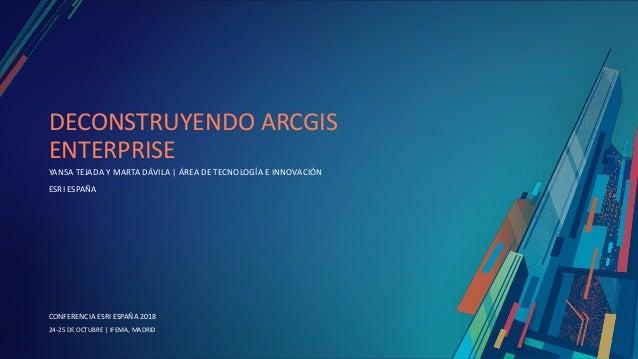 CONFERENCIA ESRI ESPAÑA 2018 CONFERENCIA ESRI ESPAÑA 2018 24-25 DE OCTUBRE | IFEMA, MADRID DECONSTRUYENDO ARCGIS ENTERPRIS...