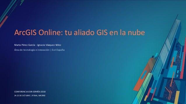 CONFERENCIA ESRI ESPAÑA 2018 CONFERENCIA ESRI ESPAÑA 2018 24-25 DE OCTUBRE   IFEMA, MADRID ArcGIS Online: tu aliado GIS en...