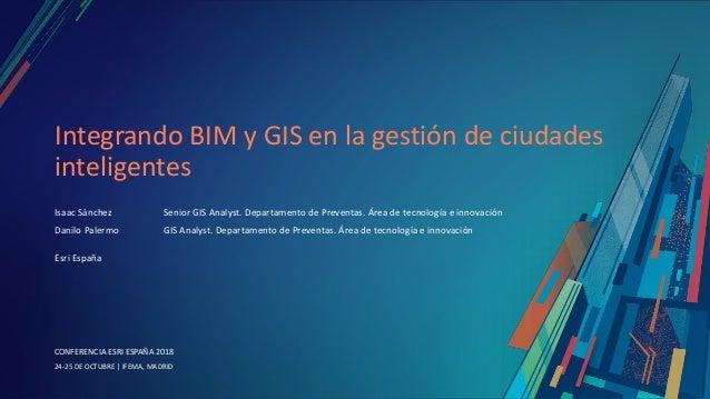 CONFERENCIA ESRI ESPAÑA 2018 CONFERENCIA ESRI ESPAÑA 2018 24-25 DE OCTUBRE | IFEMA, MADRID Integrando BIM y GIS en la gest...