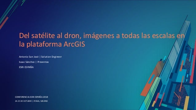 CONFERENCIA ESRI ESPAÑA 2018 CONFERENCIA ESRI ESPAÑA 2018 24-25 DE OCTUBRE   IFEMA, MADRID Del satélite al dron, imágenes ...
