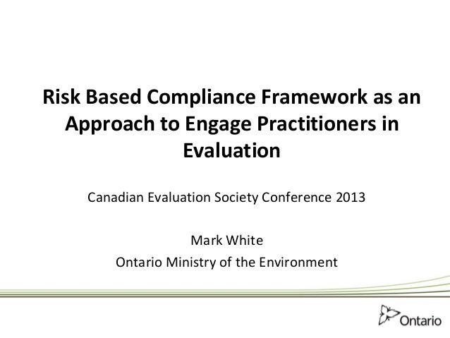 Risk Based Compliance Framework as anApproach to Engage Practitioners inEvaluationCanadian Evaluation Society Conference 2...