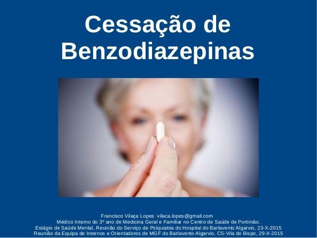 Cessação de Benzodiazepinas Francisco Vilaça Lopes vilaca.lopes@gmail.com Médico Interno do 3º ano de Medicina Geral e Fam...