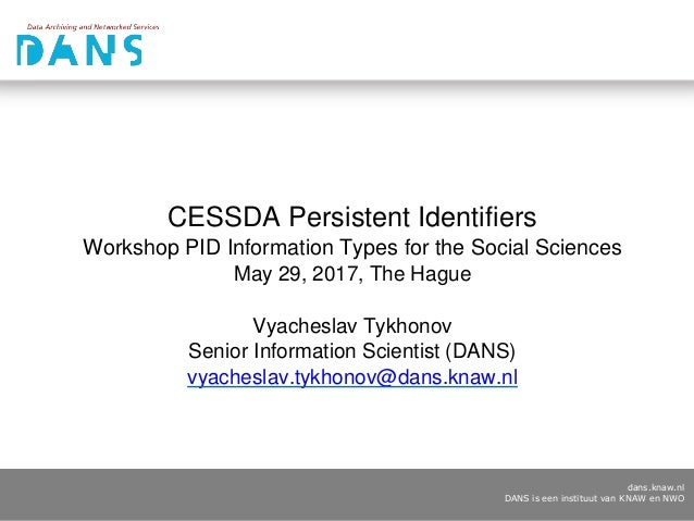 dans.knaw.nl DANS is een instituut van KNAW en NWO CESSDA Persistent Identifiers Workshop PID Information Types for the So...