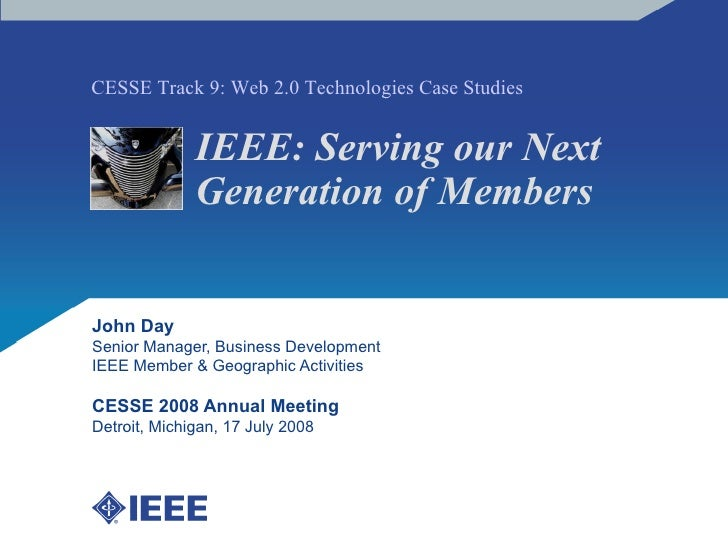 IEEE: Serving our Next Generation of Members John Day Senior Manager, Business Development IEEE Member & Geographic Activi...