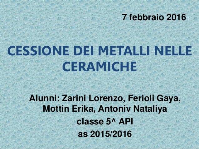 CESSIONE DEI METALLI NELLE CERAMICHE Alunni: Zarini Lorenzo, Ferioli Gaya, Mottin Erika, Antoniv Nataliya classe 5^ API as...