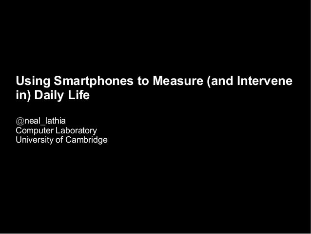 Using Smartphones to Measure (and Intervene in) Daily Life @neal_lathia Computer Laboratory University of Cambridge