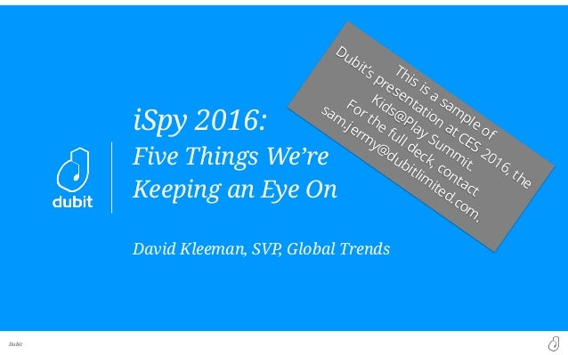 Dubit iSpy 2016: Five Things We're Keeping an Eye On David Kleeman, SVP, Global Trends This is a sam ple of Dubit's presen...