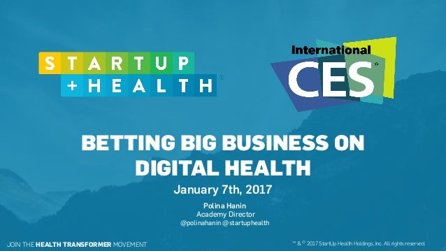 BETTING BIG BUSINESS ON DIGITAL HEALTH January 7th, 2017 JOIN THE HEALTH TRANSFORMER MOVEMENT ™ & © 2017 StartUp Health Ho...