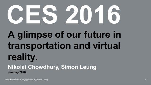 CES 2016 ©2016 Nikolai Chowdhury (@chowdhury), Simon Leung 1 A glimpse of our future in transportation and virtual reality...