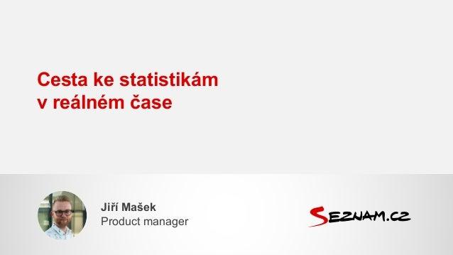 Cesta ke statistikám v reálném čase Jiří Mašek Product manager