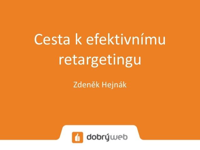 Cesta k efektivnímu retargetingu Zdeněk Hejnák