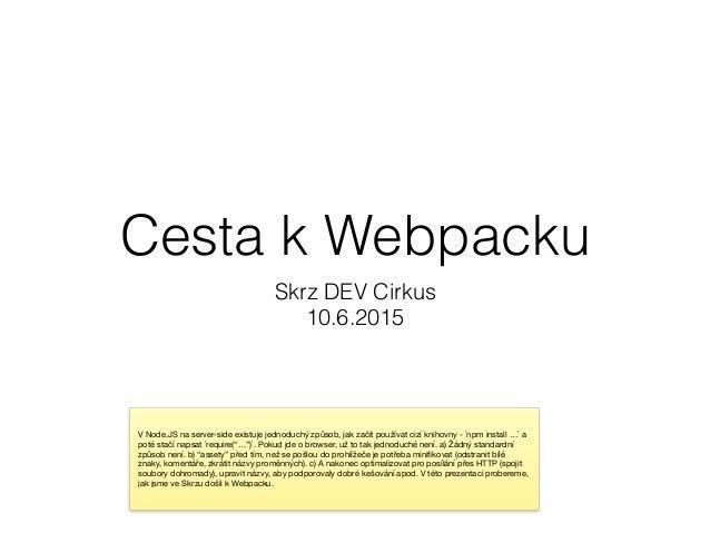 Cesta k Webpacku Skrz DEV Cirkus 10.6.2015 V Node.JS na server-side existuje jednoduchý způsob, jak začít používat cizí kn...