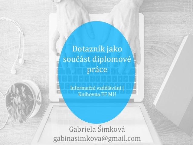 Dotazník jako součást diplomové práce Informační vzdělávání | Knihovna FF MU Gabriela Šimková gabinasimkova@gmail.com