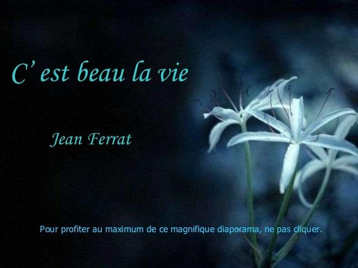 C' est beau la vie Jean Ferrat Pour profiter au maximum de ce magnifique diaporama, ne pas cliquer.