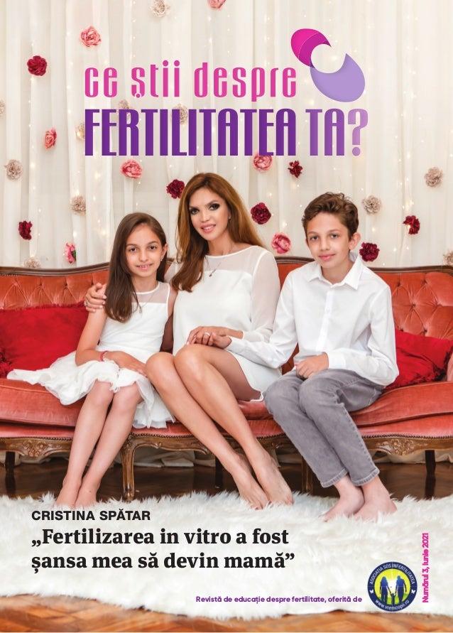 """Numărul 3, Iunie 2021 Numărul 3, Iunie 2021 """"Fertilizarea in vitro a fost șansa mea să devin mamă"""" CRISTINA SPĂTAR Revistă..."""
