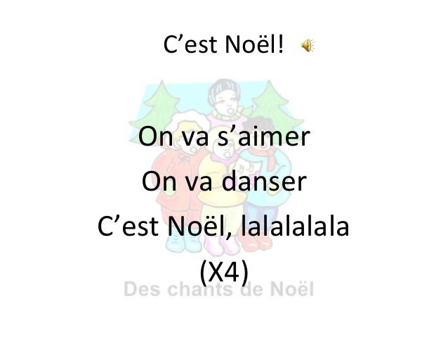 C'est Noël!  On va s'aimer On va danser C'est Noël, lalalalala (X4)
