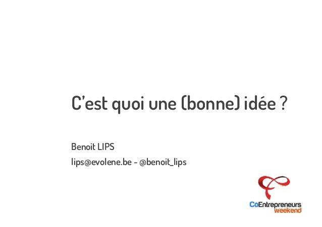 C'est quoi une (bonne) idée ?  Benoit LIPS  lips@evolene.be - @benoit_lips