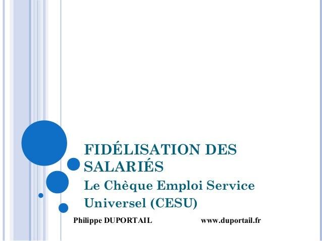 FIDÉLISATION DES SALARIÉS Le Chèque Emploi Service Universel (CESU) Philippe DUPORTAIL www.duportail.fr