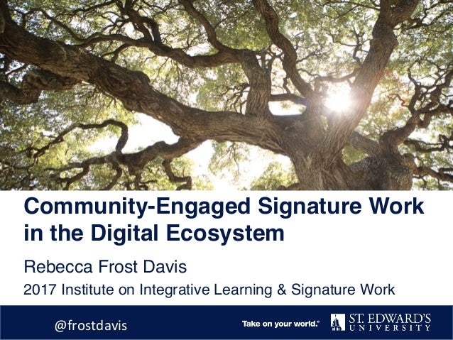 Community-Engaged Signature Work in the Digital Ecosystem Rebecca Frost Davis 2017 Institute on Integrative Learning & Sig...