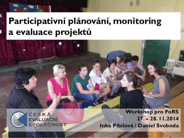 Participativní plánování, monitoring a evaluace projektů Workshop pro FoRS 27. – 28. 11.2014 Inka Píbilová / Daniel Svoboda