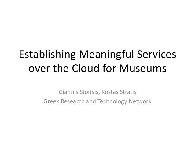 Establishing Meaningful Services  over the Cloud for Museums          Giannis Stoitsis, Kostas Stratis     Greek Research ...