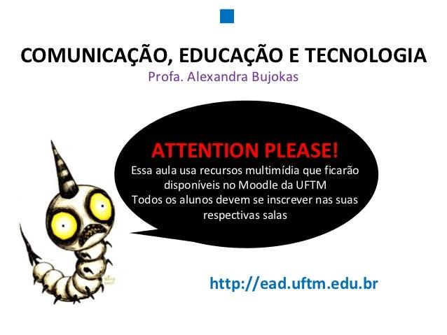 COMUNICAÇÃO, EDUCAÇÃO E TECNOLOGIA            Profa. Alexandra Bujokas             ATTENTION PLEASE!         Essa aula usa...