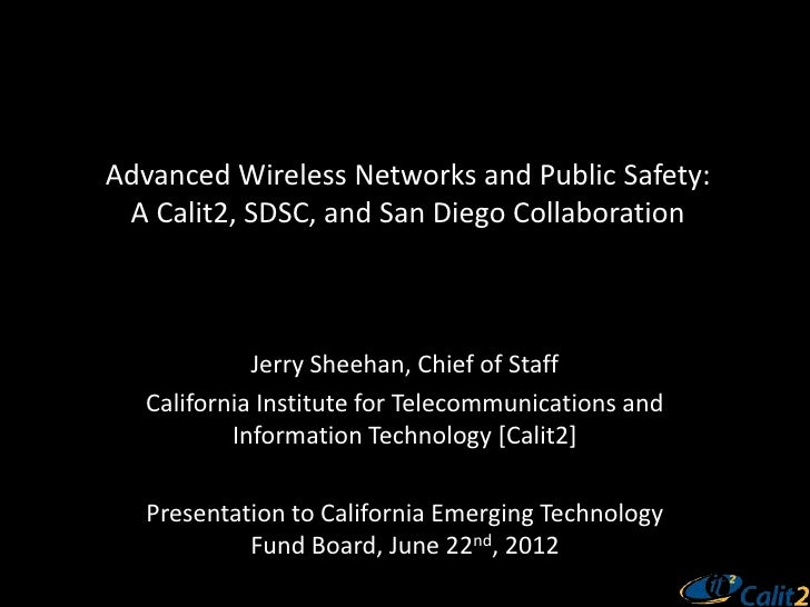 Advanced Wireless Networks and Public Safety: A Calit2, SDSC, and San Diego Collaboration             Jerry Sheehan, Chief...