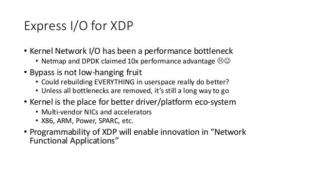 Express I/O for XDP • Kernel Network I/O has been a performance bottleneck • Netmap and DPDK claimed 10x performance advan...