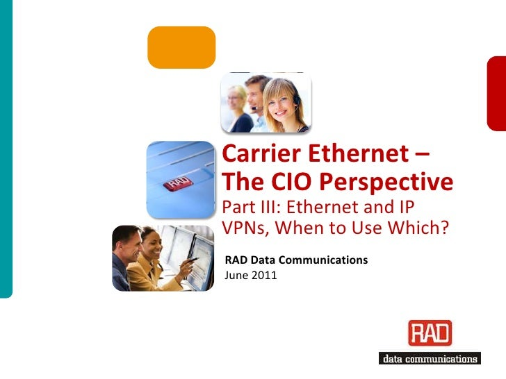 Carrier Ethernet – The CIO PerspectivePart III: Ethernet and IP VPNs, When to Use Which?<br />RAD Data CommunicationsJune ...