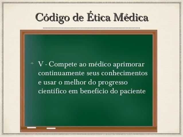 Código de Ética Médica  V - Compete ao médico aprimorar continuamente seus conhecimentos e usar o melhor do progresso cien...