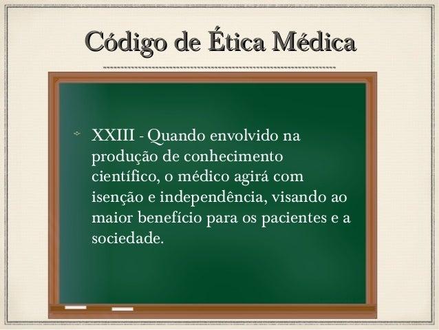 Código de Ética Médica XXIII - Quando envolvido na produção de conhecimento científico, o médico agirá com isenção e indep...