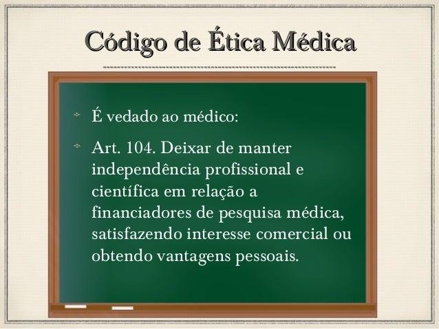 Código de Ética Médica É vedado ao médico:  Art. 104. Deixar de manter independência profissional e científica em relação ...