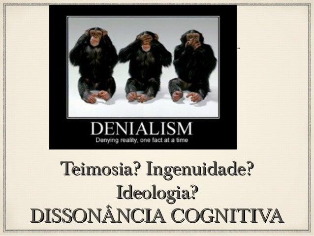 Dissonância Cognitiva Leon Festinger, 1956 – 3 mecanismos 1.Pode-se tentar alterar uma ou mais das crenças, opiniões ou co...