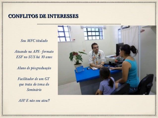 CONFLITOS DE INTERESSES  Sou MFC titulado Atuando na APS - formato ESF no SUS há 10 anos Aluno de pós-graduação Facilitado...